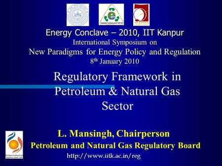 Regulatory Framework <strong>in</strong> Petroleum & Natural Gas Sector Petroleum and Natural Gas Regulatory Board L. Mansingh, Chairperson Energy Conclave – 2010, IIT.