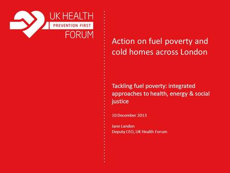 Action on fuel poverty and cold homes across London Tackling fuel poverty: integrated approaches to health, energy & social justice 10 December 2013 Jane.