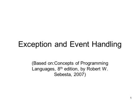 1 Exception and Event Handling (Based on:Concepts of Programming Languages, 8 th edition, by Robert W. Sebesta, 2007)