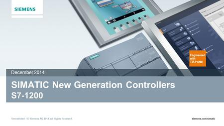 Unrestricted / © Siemens AG 2014. All Rights Reserved.siemens.com/simatic SIMATIC New Generation Controllers S7-1200 December 2014 Engineered with TIA.