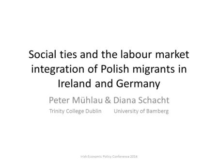 Social ties and the labour market integration of Polish migrants in Ireland and Germany Peter Mühlau & Diana Schacht Trinity College Dublin University.