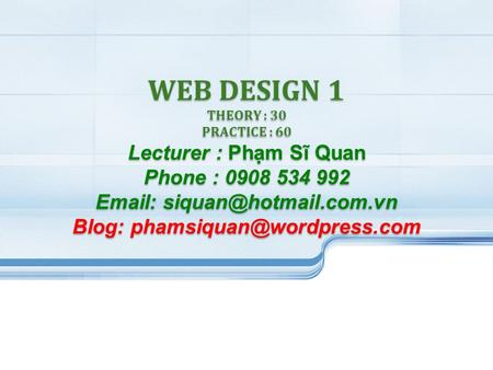 WEB DESIGN 1 THEORY : 30 PRACTICE : 60 Lecturer : Phạm Sĩ Quan Phone : 0908 534 992   Blog: