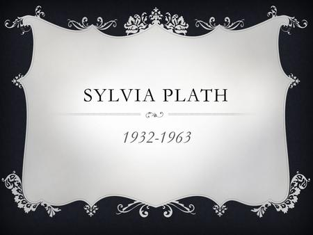 SYLVIA PLATH 1932-1963. SYLVIA PLATH Born to middle class parents in Massachusetts; Published her first poem when she was eight; Sensitive, intelligent,