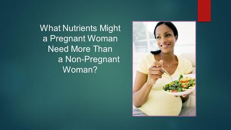 What Nutrients Might a Pregnant Woman Need More Than a Non-Pregnant Woman?
