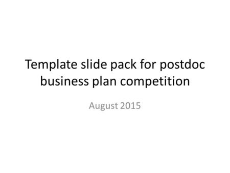 Template slide pack for postdoc business plan competition August 2015.