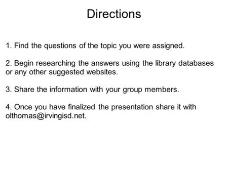 Directions 1. Find the questions of the topic you were assigned. 2. Begin researching the answers using the library databases or any other suggested websites.