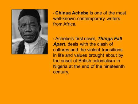 Chinua Achebe is one of the most well-known contemporary writers from Africa. Achebe's first novel, Things Fall Apart, deals with the clash of cultures.