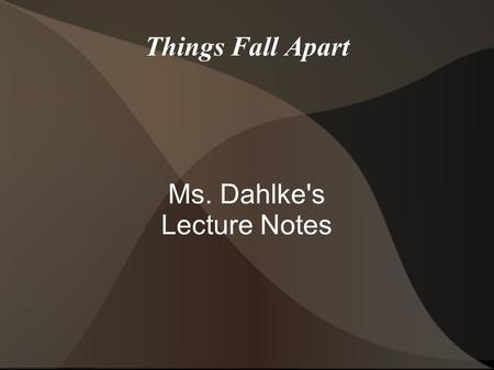 Things Fall Apart Ms. Dahlke's Lecture Notes. I. Achebe and His Times Chinua Achebe, full name Albert Chinualumogu Achebe, was born in Nigeria. His father.