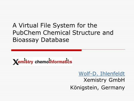 A Virtual File System for the PubChem Chemical Structure and Bioassay Database Wolf-D. Ihlenfeldt Wolf-D. Ihlenfeldt Xemistry GmbH Königstein, Germany.