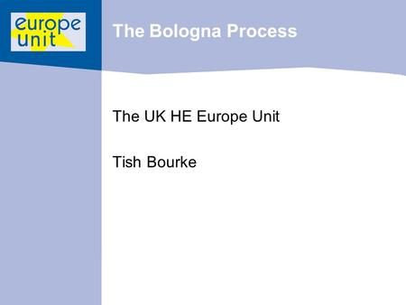 The Bologna Process The UK HE Europe Unit Tish Bourke.
