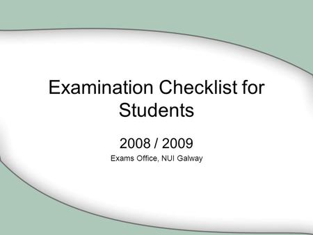Examination Checklist for Students 2008 / 2009 Exams Office, NUI Galway.