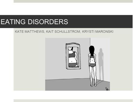 EATING DISORDERS KATE MATTHEWS, KAIT SCHULLSTROM, KRYSTI MARONSKI.