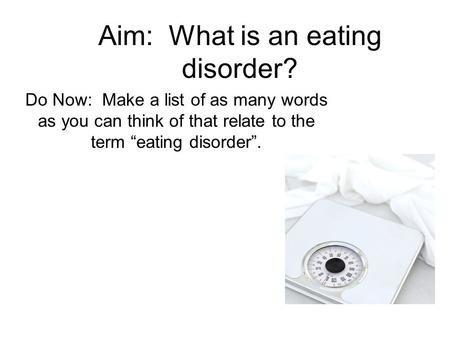 "Aim: What is an eating disorder? Do Now: Make a list of as many words as you can think of that relate to the term ""eating disorder""."