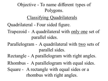 Classifying Quadrilaterals Quadrilateral -Four sided figure. Trapezoid -A quadrilateral with only one set of parallel sides. Parallelogram -A quadrilateral.