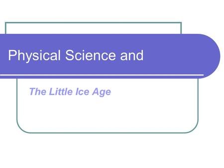 Physical Science and The Little Ice Age. The Little Ice Age was a period of dramatic cooling after a warm period like we are living in now. Scientists.