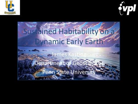 Sustained Habitability on a Dynamic Early Earth James Kasting Department of Geosciences Penn State University.