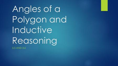 Angles of a Polygon and Inductive Reasoning 3.5 AND 3.6.