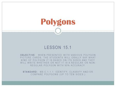 LESSON 15.1 OBJECTIVE : WHEN PRESENTED WITH VARIOUS POLYGON PICTURE CARDS, THE STUDENTS WILL ORALLY SAY WHAT KIND OF POLYGON IT IS BASED ON ITS SIDES AND.