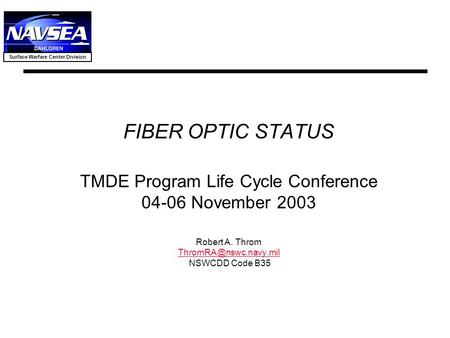 FIBER OPTIC STATUS TMDE Program Life Cycle Conference 04-06 November 2003 Robert A. Throm ThromRA@nswc.navy.mil NSWCDD Code B35.