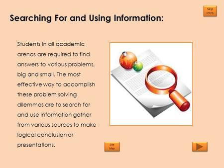 Searching For and Using Information: Skip Intro Skip Intro Students in all academic arenas are required to find answers to various problems, big and small.