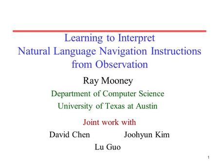 1 Learning to Interpret Natural Language Navigation Instructions from Observation Ray Mooney Department of Computer Science University of Texas at Austin.