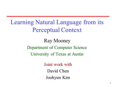 1 Learning Natural Language from its Perceptual Context Ray Mooney Department of Computer Science University of Texas at Austin Joint work with David Chen.