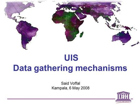 UIS Data gathering mechanisms Said Voffal Kampala, 6 May 2008.