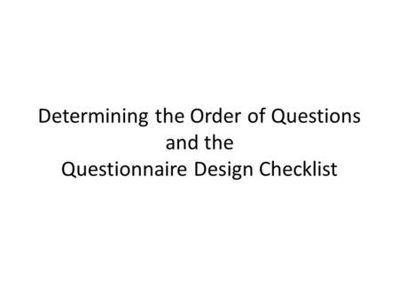 Determining the Order of Questions and the Questionnaire Design Checklist.