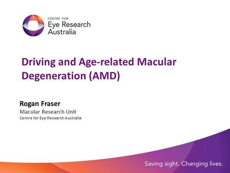 Driving and Age-related Macular Degeneration (AMD) Rogan Fraser Macular Research Unit Centre for Eye Research Australia.