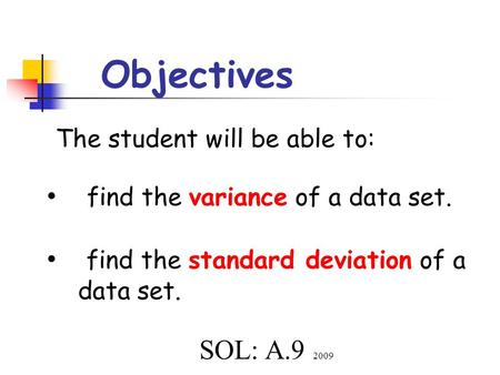 Objectives The student will be able to: find the variance of a data set. find the standard deviation of a data set. SOL: A.9 2009.