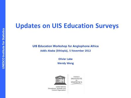 UNESCO Institute for Statistics Updates on UIS Education Surveys UIS Education Workshop for Anglophone Africa Addis Ababa (Ethiopia), 5 November 2012 Olivier.