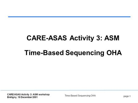 Page 1 CARE/ASAS Activity 3: ASM workshop Brétigny, 19 December 2001 Time-Based Sequencing OHA CARE-ASAS Activity 3: ASM Time-Based Sequencing OHA.
