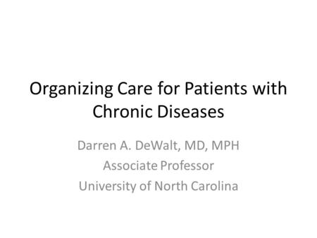 Organizing Care for Patients with Chronic Diseases Darren A. DeWalt, MD, MPH Associate Professor University of North Carolina.