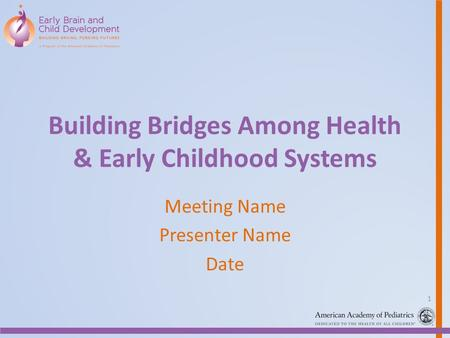 Building Bridges Among Health & Early Childhood Systems Meeting Name Presenter Name Date 1.