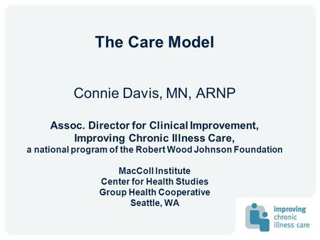The Care Model Connie Davis, MN, ARNP Assoc. Director for Clinical Improvement, Improving Chronic Illness Care, a national program of the Robert Wood Johnson.