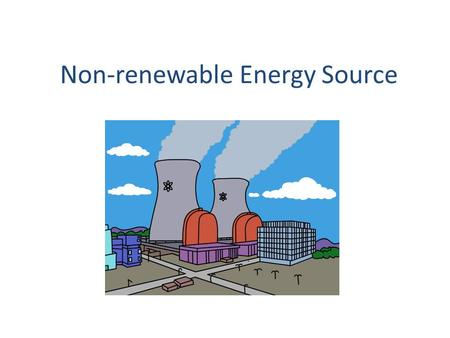Non-renewable Energy Source. Non-renewable Sources Non-renewable energy source: An energy source that either cannot be renewed, or that takes millions.