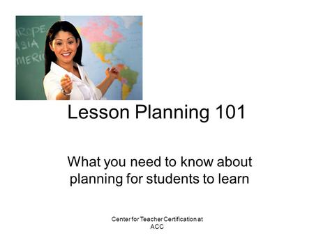 Center for Teacher Certification at ACC Lesson Planning 101 What you need to know about planning for students to learn.