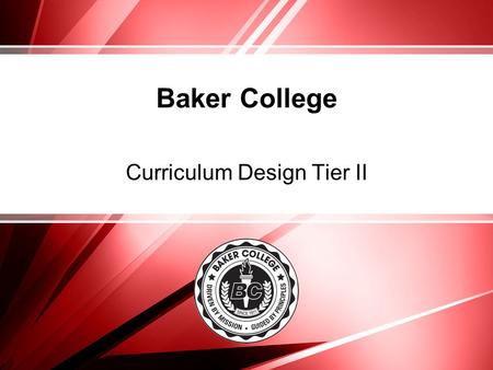 Baker College Curriculum Design Tier II. Curriculum Tier Professional Development Tier I – (required) Professional development for curriculum development.