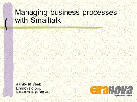 Managing business processes with Smalltalk Janko Mivšek Eranova d.o.o.