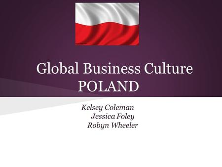 Global Business Culture POLAND Kelsey Coleman Jessica Foley Robyn Wheeler.