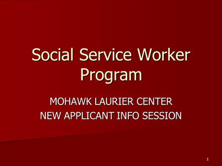 1 Social Service Worker Program MOHAWK LAURIER CENTER NEW APPLICANT INFO SESSION.