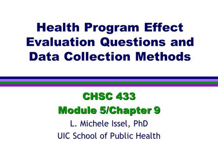 Health Program Effect Evaluation Questions and Data Collection Methods CHSC 433 Module 5/Chapter 9 L. Michele Issel, PhD UIC School of Public Health.