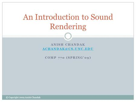 ANISH CHANDAK COMP 770 (SPRING'09) An Introduction to Sound Rendering © Copyright 2009 Anish Chandak.
