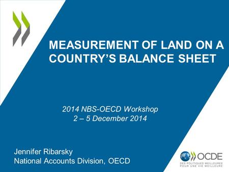 MEASUREMENT OF LAND ON A COUNTRY'S BALANCE SHEET Jennifer Ribarsky National Accounts Division, OECD 2014 NBS-OECD Workshop 2 – 5 December 2014.