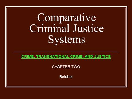 Comparative Criminal Justice Systems CRIME, TRANSNATIONAL CRIME, AND JUSTICE CHAPTER TWO Reichel.