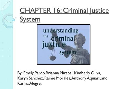 CHAPTER 16: Criminal Justice System By: Emely Pardo,Brianna Mirabal, Kimberly Oliva, Karyn Sanchez, Raime Morales, Anthony Aquiarr, and Karina Alegre.
