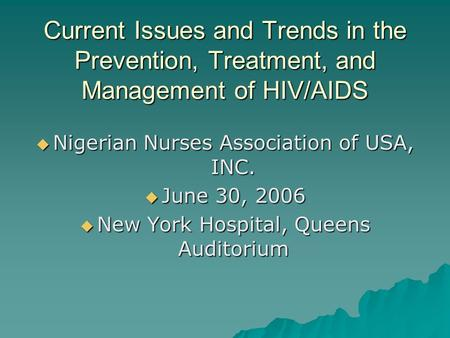 Current Issues and Trends in the Prevention, Treatment, and Management of HIV/AIDS  Nigerian Nurses Association of USA, INC.  June 30, 2006  New York.