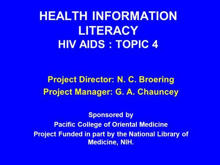 HEALTH INFORMATION LITERACY HIV AIDS : TOPIC 4 Project Director: N. C. Broering Project Manager: G. A. Chauncey Sponsored by Pacific College of Oriental.