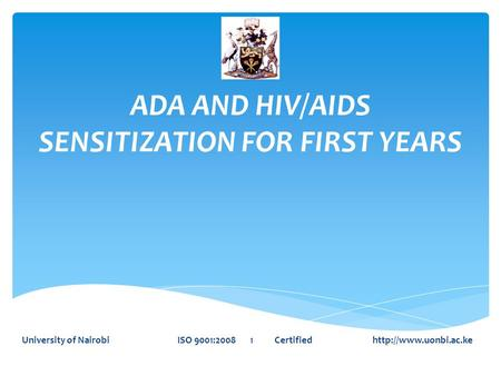 ADA AND HIV/AIDS SENSITIZATION FOR FIRST YEARS University of Nairobi ISO 9001:2008 1 Certified