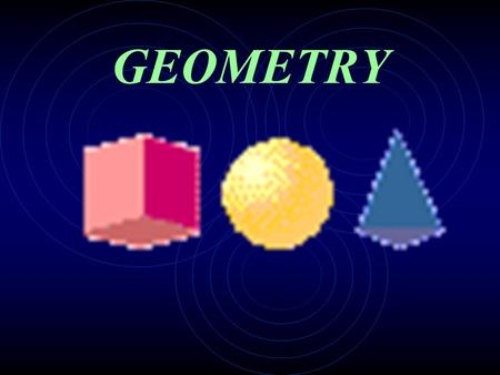 GEOMETRY Today we are going to learn about some geometric shapes...